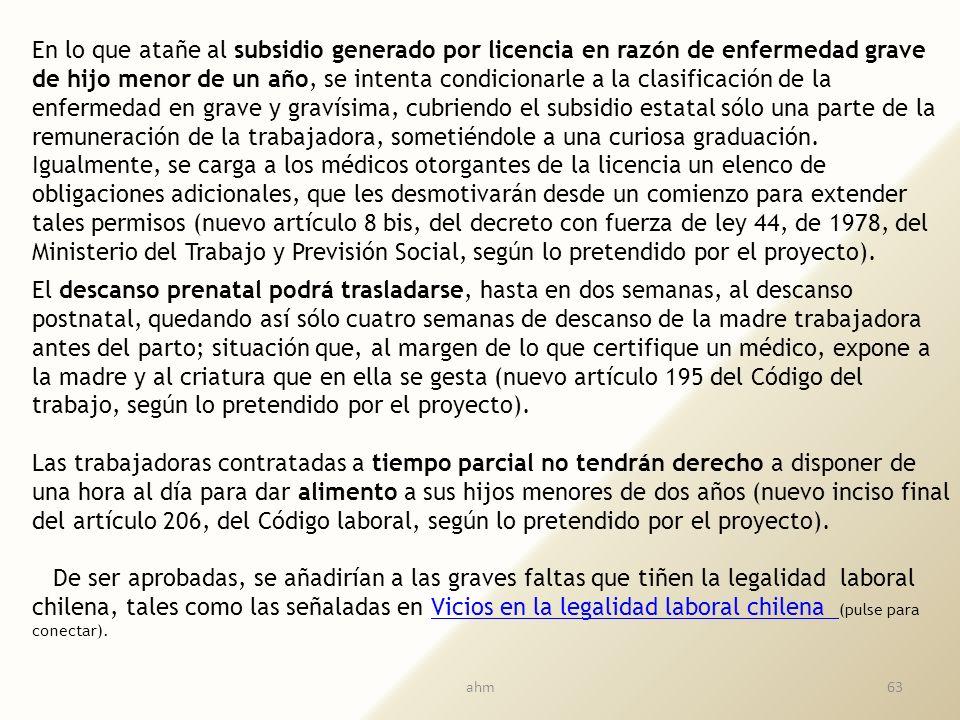 En lo que atañe al subsidio generado por licencia en razón de enfermedad grave de hijo menor de un año, se intenta condicionarle a la clasificación de la enfermedad en grave y gravísima, cubriendo el subsidio estatal sólo una parte de la remuneración de la trabajadora, sometiéndole a una curiosa graduación. Igualmente, se carga a los médicos otorgantes de la licencia un elenco de obligaciones adicionales, que les desmotivarán desde un comienzo para extender tales permisos (nuevo artículo 8 bis, del decreto con fuerza de ley 44, de 1978, del Ministerio del Trabajo y Previsión Social, según lo pretendido por el proyecto).