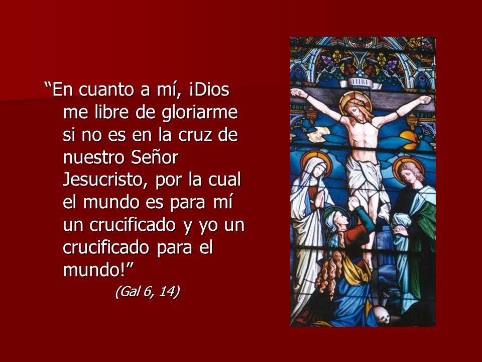 En cuanto a mí, ¡Dios me libre de gloriarme si no es en la cruz de nuestro Señor Jesucristo, por la cual el mundo es para mí un crucificado y yo un crucificado para el mundo!
