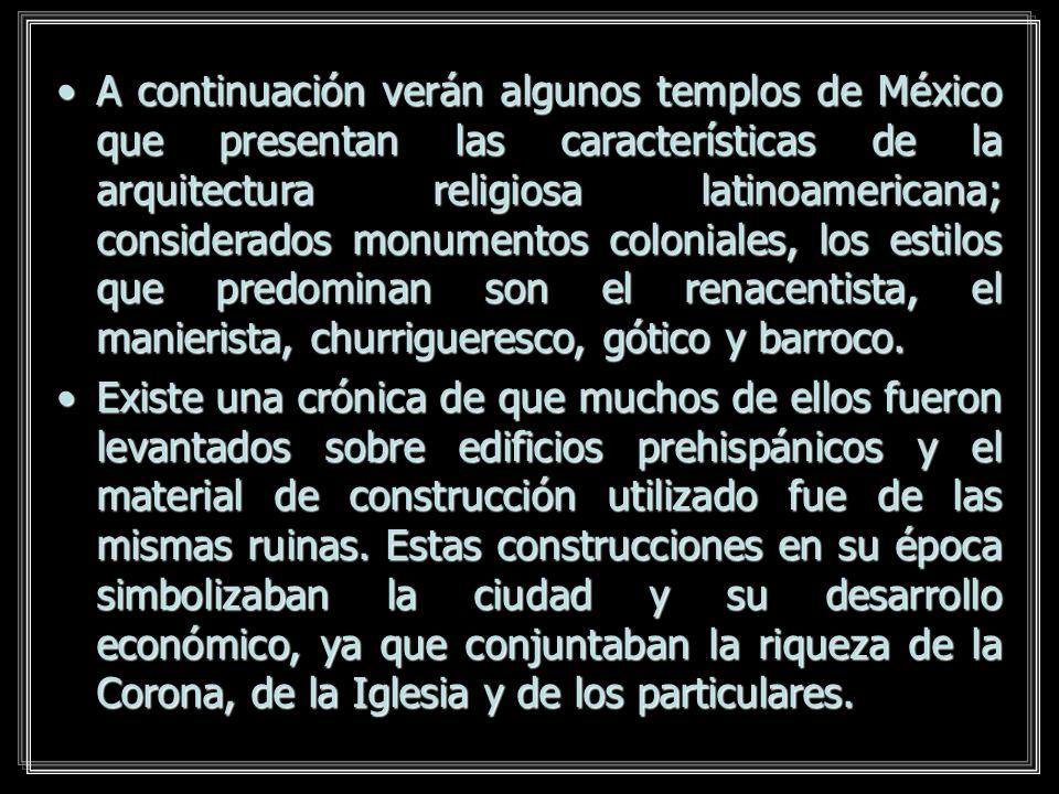 A continuación verán algunos templos de México que presentan las características de la arquitectura religiosa latinoamericana; considerados monumentos coloniales, los estilos que predominan son el renacentista, el manierista, churrigueresco, gótico y barroco.
