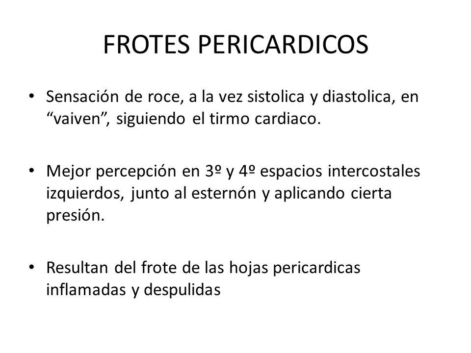 FROTES PERICARDICOS Sensación de roce, a la vez sistolica y diastolica, en vaiven , siguiendo el tirmo cardiaco.