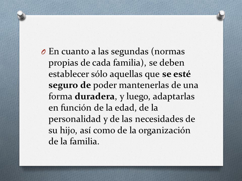 En cuanto a las segundas (normas propias de cada familia), se deben establecer sólo aquellas que se esté seguro de poder mantenerlas de una forma duradera, y luego, adaptarlas en función de la edad, de la personalidad y de las necesidades de su hijo, así como de la organización de la familia.