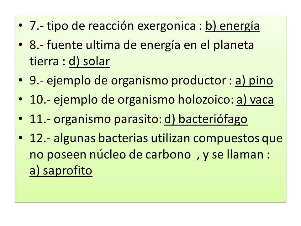 7.- tipo de reacción exergonica : b) energía