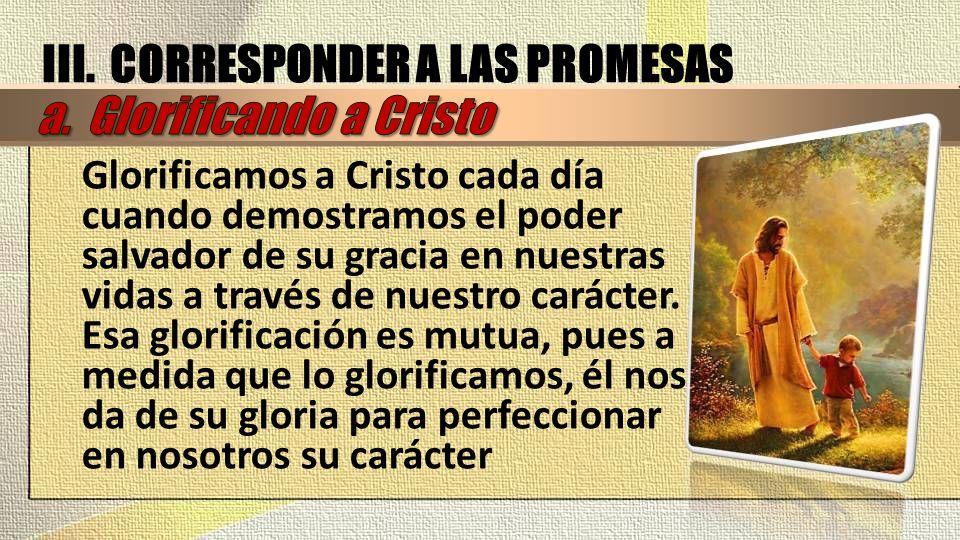 III. CORRESPONDER A LAS PROMESAS a. Glorificando a Cristo