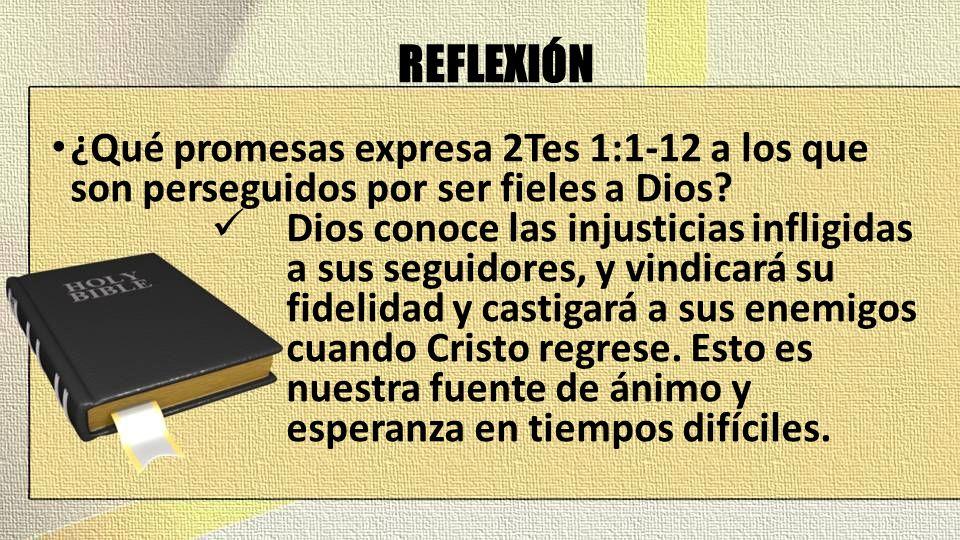 REFLEXIÓN ¿Qué promesas expresa 2Tes 1:1-12 a los que son perseguidos por ser fieles a Dios