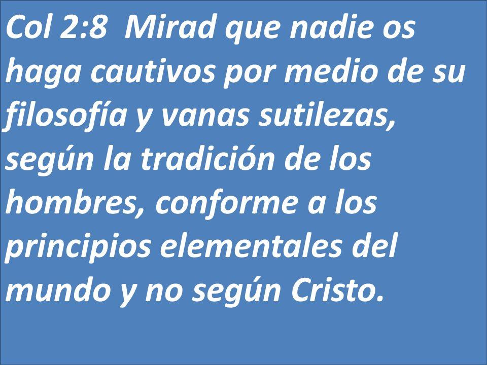 Col 2:8 Mirad que nadie os haga cautivos por medio de su filosofía y vanas sutilezas, según la tradición de los hombres, conforme a los principios elementales del mundo y no según Cristo.