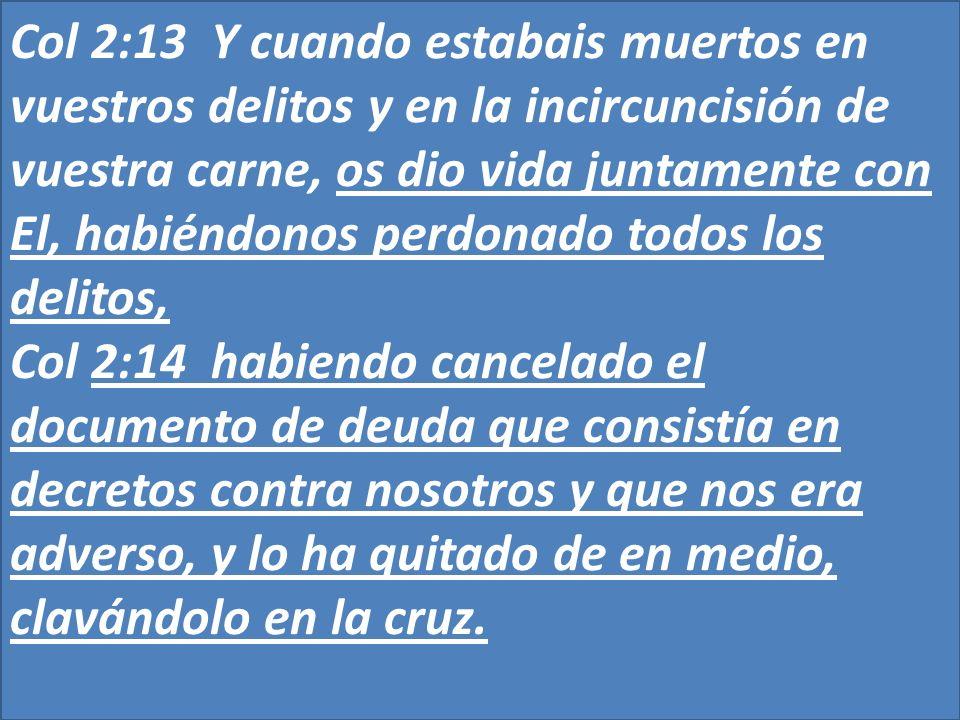 Col 2:13 Y cuando estabais muertos en vuestros delitos y en la incircuncisión de vuestra carne, os dio vida juntamente con El, habiéndonos perdonado todos los delitos,