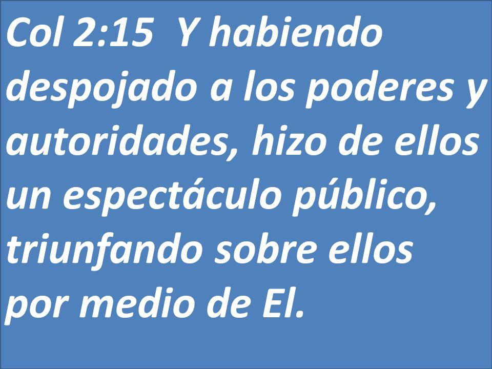 Col 2:15 Y habiendo despojado a los poderes y autoridades, hizo de ellos un espectáculo público, triunfando sobre ellos por medio de El.