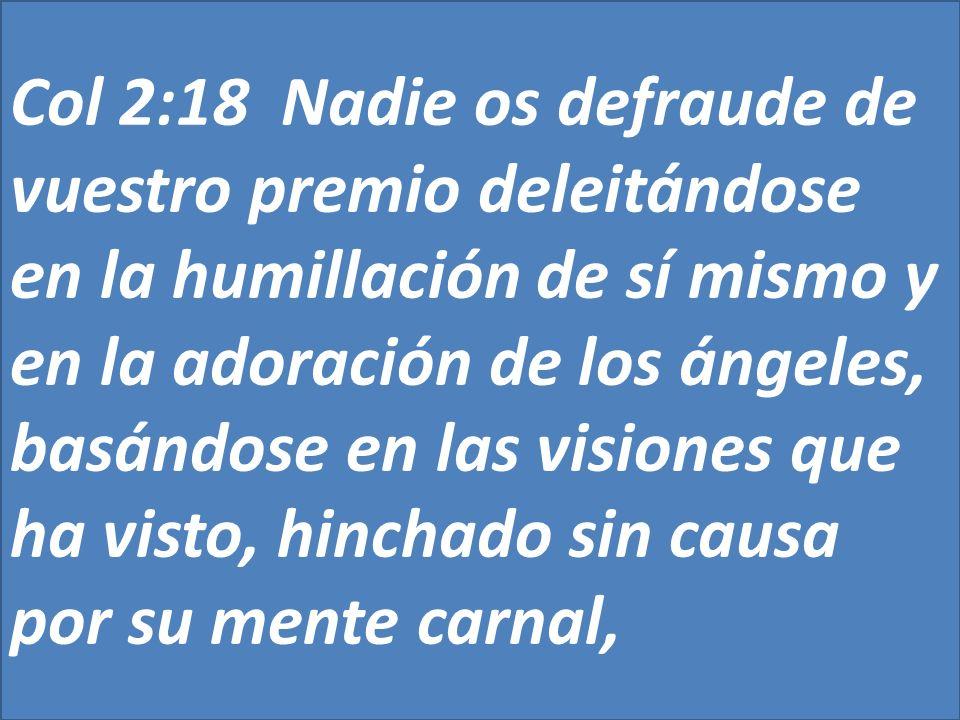 Col 2:18 Nadie os defraude de vuestro premio deleitándose en la humillación de sí mismo y en la adoración de los ángeles, basándose en las visiones que ha visto, hinchado sin causa por su mente carnal,