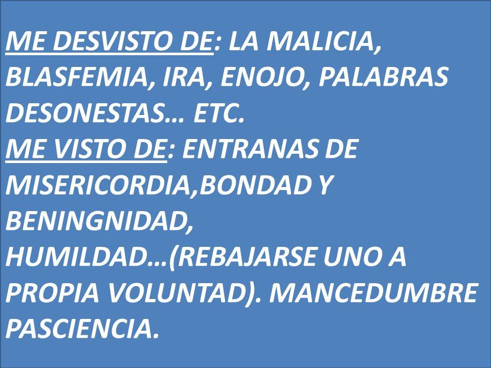 ME DESVISTO DE: LA MALICIA, BLASFEMIA, IRA, ENOJO, PALABRAS DESONESTAS… ETC.