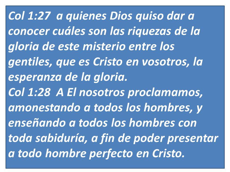 Col 1:27 a quienes Dios quiso dar a conocer cuáles son las riquezas de la gloria de este misterio entre los gentiles, que es Cristo en vosotros, la esperanza de la gloria.