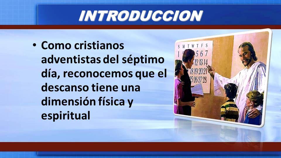 INTRODUCCIONComo cristianos adventistas del séptimo día, reconocemos que el descanso tiene una dimensión física y espiritual.