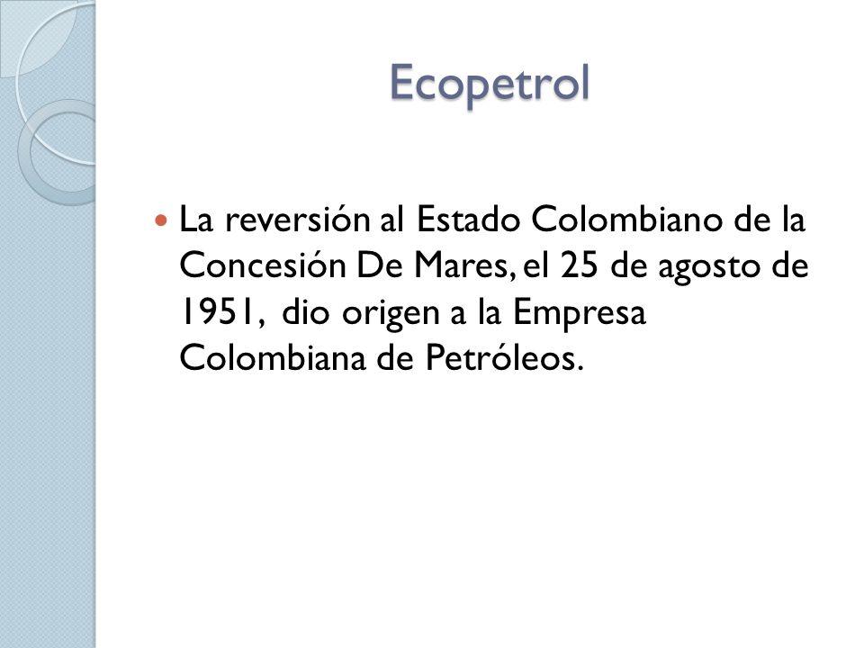 Ecopetrol La reversión al Estado Colombiano de la Concesión De Mares, el 25 de agosto de 1951, dio origen a la Empresa Colombiana de Petróleos.
