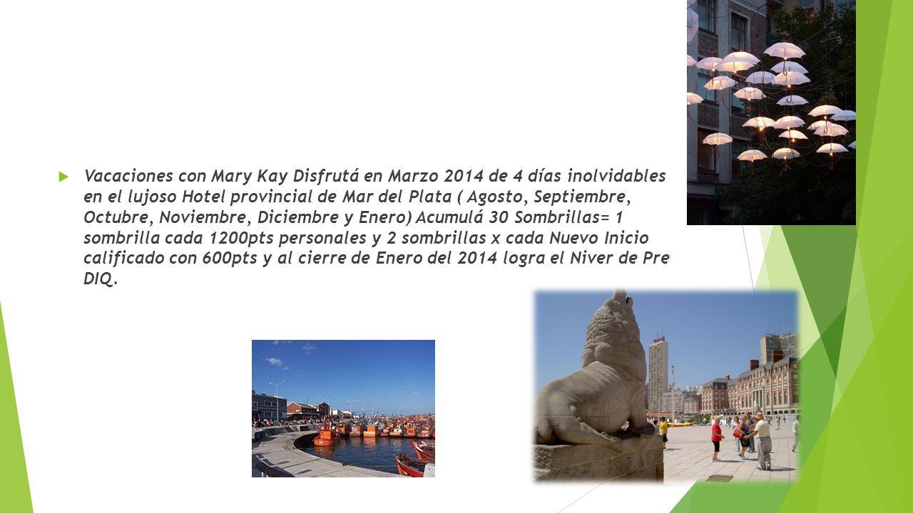 Vacaciones con Mary Kay Disfrutá en Marzo 2014 de 4 días inolvidables en el lujoso Hotel provincial de Mar del Plata ( Agosto, Septiembre, Octubre, Noviembre, Diciembre y Enero) Acumulá 30 Sombrillas= 1 sombrilla cada 1200pts personales y 2 sombrillas x cada Nuevo Inicio calificado con 600pts y al cierre de Enero del 2014 logra el Niver de Pre DIQ.