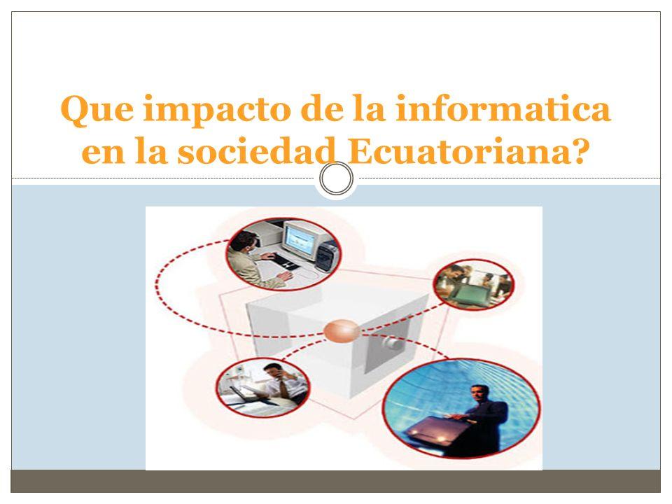 Que impacto de la informatica en la sociedad Ecuatoriana