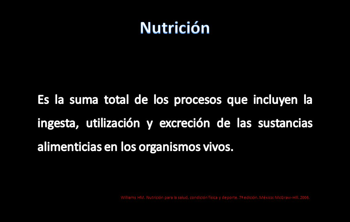 Nutrición Es la suma total de los procesos que incluyen la ingesta, utilización y excreción de las sustancias alimenticias en los organismos vivos.