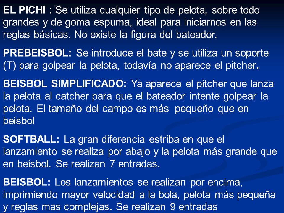 EL PICHI : Se utiliza cualquier tipo de pelota, sobre todo grandes y de goma espuma, ideal para iniciarnos en las reglas básicas. No existe la figura del bateador.