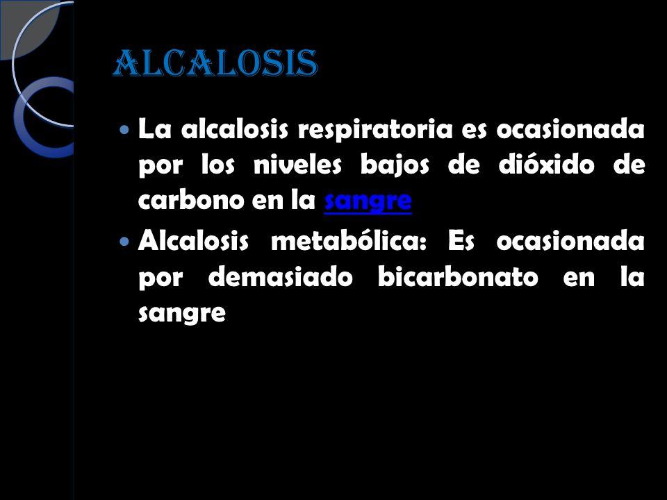 ALCALOSIS La alcalosis respiratoria es ocasionada por los niveles bajos de dióxido de carbono en la sangre.