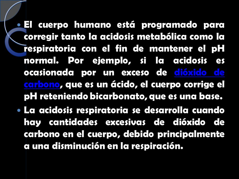 El cuerpo humano está programado para corregir tanto la acidosis metabólica como la respiratoria con el fin de mantener el pH normal. Por ejemplo, si la acidosis es ocasionada por un exceso de dióxido de carbono, que es un ácido, el cuerpo corrige el pH reteniendo bicarbonato, que es una base.