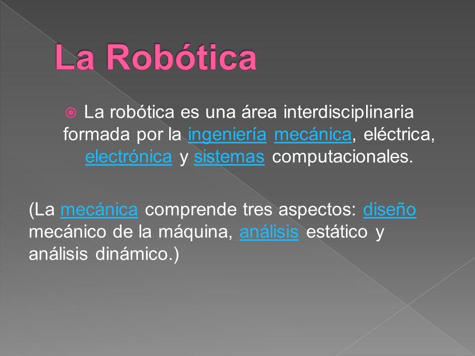 La Robótica La robótica es una área interdisciplinaria formada por la ingeniería mecánica, eléctrica, electrónica y sistemas computacionales.