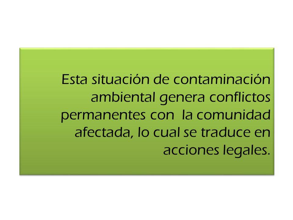 Esta situación de contaminación ambiental genera conflictos permanentes con la comunidad afectada, lo cual se traduce en acciones legales.