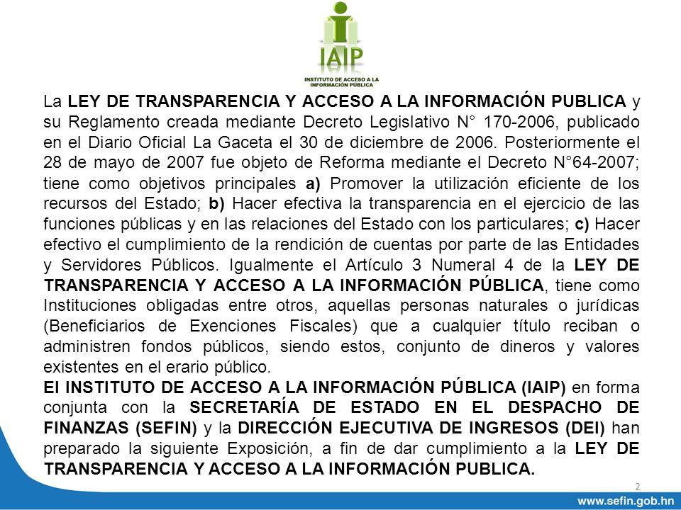 La LEY DE TRANSPARENCIA Y ACCESO A LA INFORMACIÓN PUBLICA y su Reglamento creada mediante Decreto Legislativo N° 170-2006, publicado en el Diario Oficial La Gaceta el 30 de diciembre de 2006. Posteriormente el 28 de mayo de 2007 fue objeto de Reforma mediante el Decreto N°64-2007; tiene como objetivos principales a) Promover la utilización eficiente de los recursos del Estado; b) Hacer efectiva la transparencia en el ejercicio de las funciones públicas y en las relaciones del Estado con los particulares; c) Hacer efectivo el cumplimiento de la rendición de cuentas por parte de las Entidades y Servidores Públicos. Igualmente el Artículo 3 Numeral 4 de la LEY DE TRANSPARENCIA Y ACCESO A LA INFORMACIÓN PÚBLICA, tiene como Instituciones obligadas entre otros, aquellas personas naturales o jurídicas (Beneficiarios de Exenciones Fiscales) que a cualquier título reciban o administren fondos públicos, siendo estos, conjunto de dineros y valores existentes en el erario público.