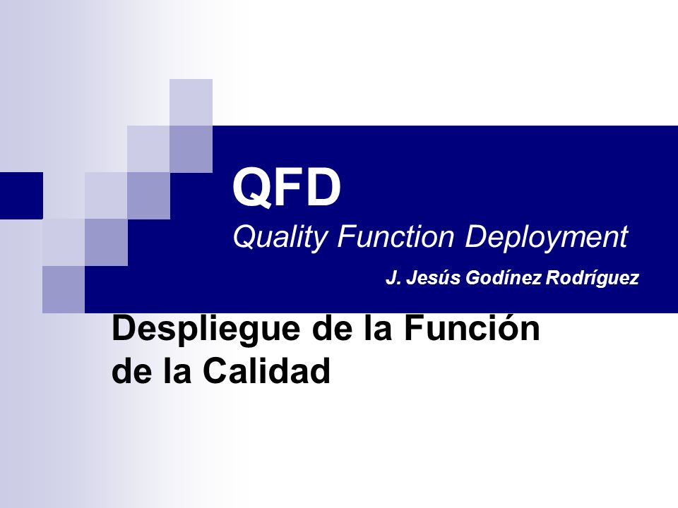 QFD Quality Function Deployment J. Jesús Godínez Rodríguez