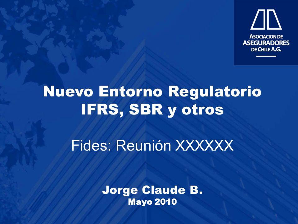 Nuevo Entorno Regulatorio IFRS, SBR y otros Fides: Reunión XXXXXX Jorge Claude B. Mayo 2010