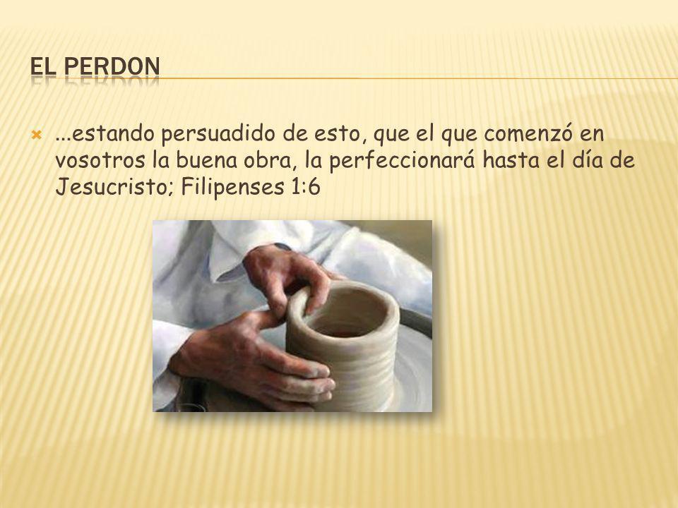 El Perdon …estando persuadido de esto, que el que comenzó en vosotros la buena obra, la perfeccionará hasta el día de Jesucristo; Filipenses 1:6.