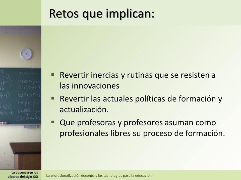 Retos que implican: Revertir inercias y rutinas que se resisten a las innovaciones. Revertir las actuales políticas de formación y actualización.