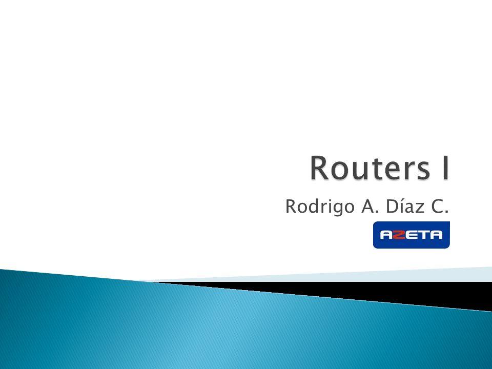 Routers I Rodrigo A. Díaz C.