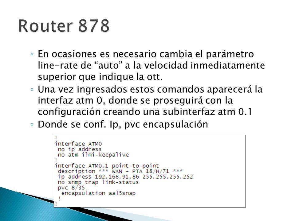 Router 878 En ocasiones es necesario cambia el parámetro line-rate de auto a la velocidad inmediatamente superior que indique la ott.