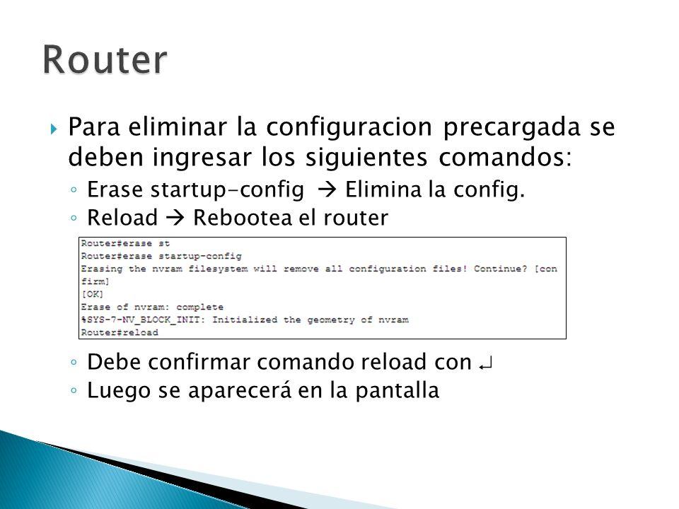 Router Para eliminar la configuracion precargada se deben ingresar los siguientes comandos: Erase startup-config  Elimina la config.