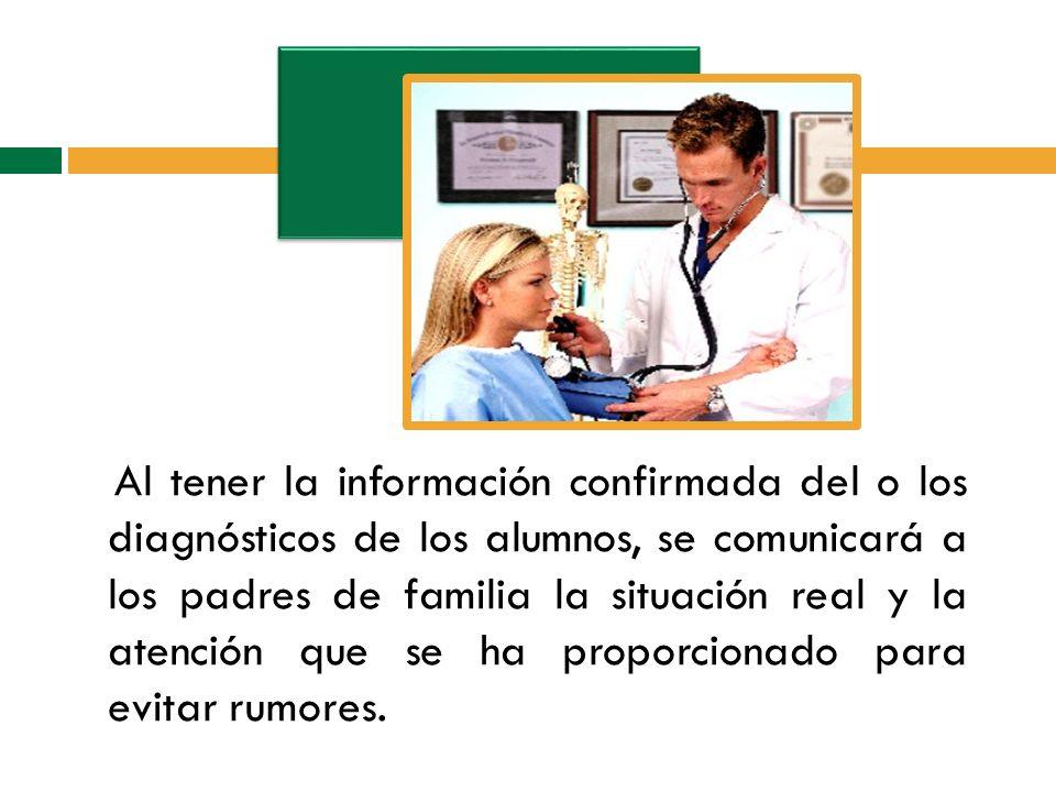 Al tener la información confirmada del o los diagnósticos de los alumnos, se comunicará a los padres de familia la situación real y la atención que se ha proporcionado para evitar rumores.