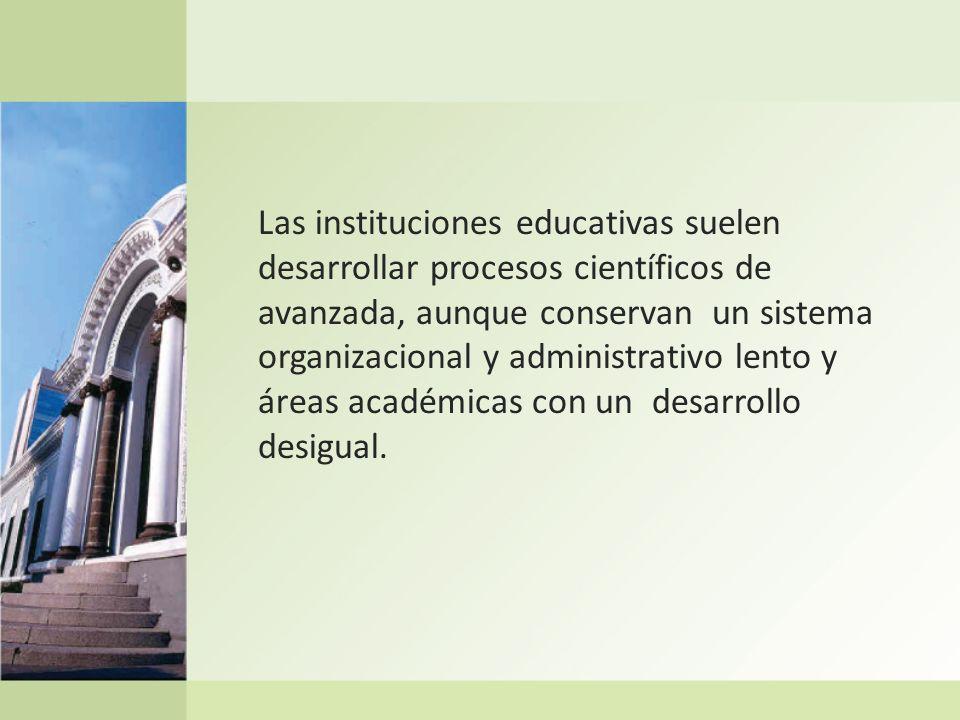 Las instituciones educativas suelen desarrollar procesos científicos de avanzada, aunque conservan un sistema organizacional y administrativo lento y áreas académicas con un desarrollo desigual.