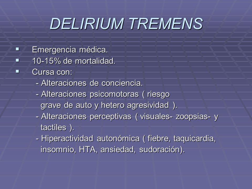 DELIRIUM TREMENS Emergencia médica. 10-15% de mortalidad. Cursa con: