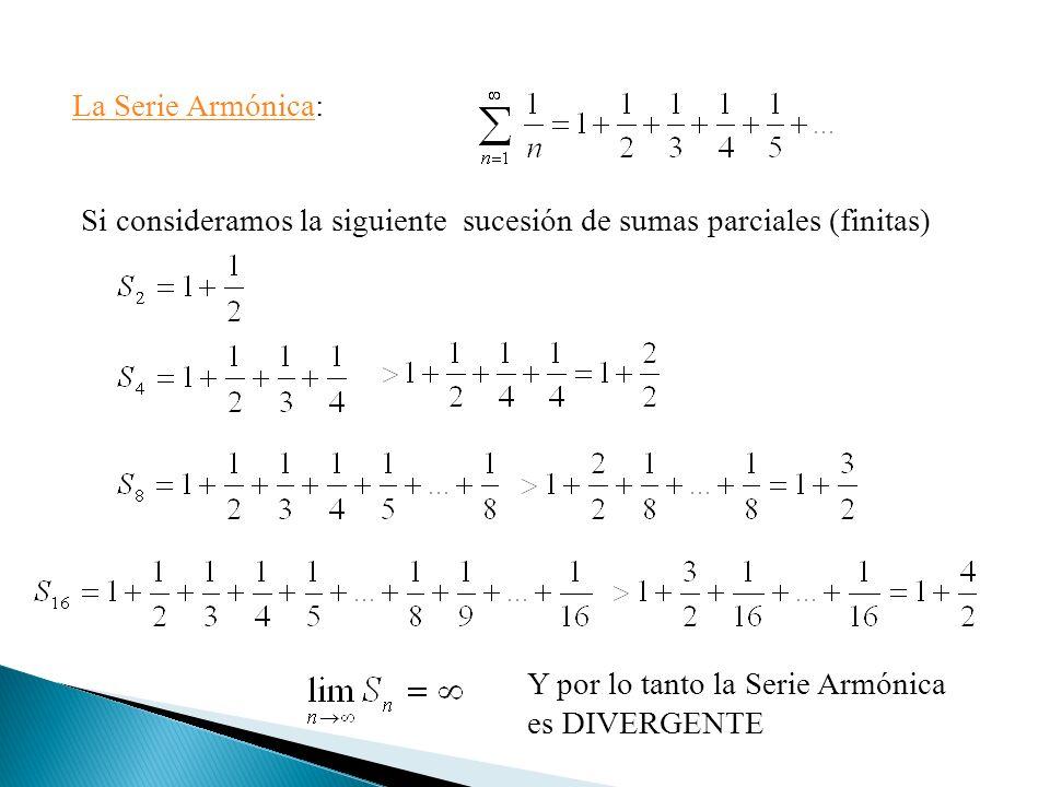 La Serie Armónica: Si consideramos la siguiente sucesión de sumas parciales (finitas) Y por lo tanto la Serie Armónica es DIVERGENTE.