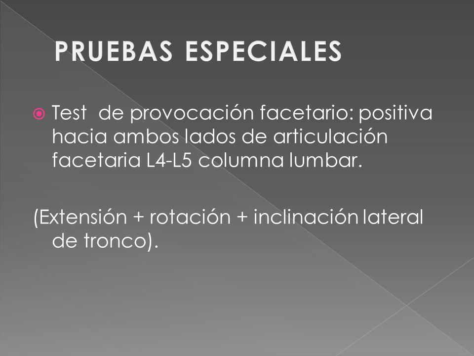 PRUEBAS ESPECIALES Test de provocación facetario: positiva hacia ambos lados de articulación facetaria L4-L5 columna lumbar.