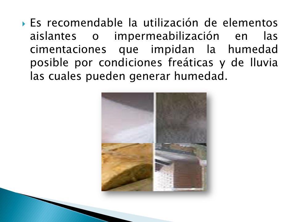 Es recomendable la utilización de elementos aislantes o impermeabilización en las cimentaciones que impidan la humedad posible por condiciones freáticas y de lluvia las cuales pueden generar humedad.
