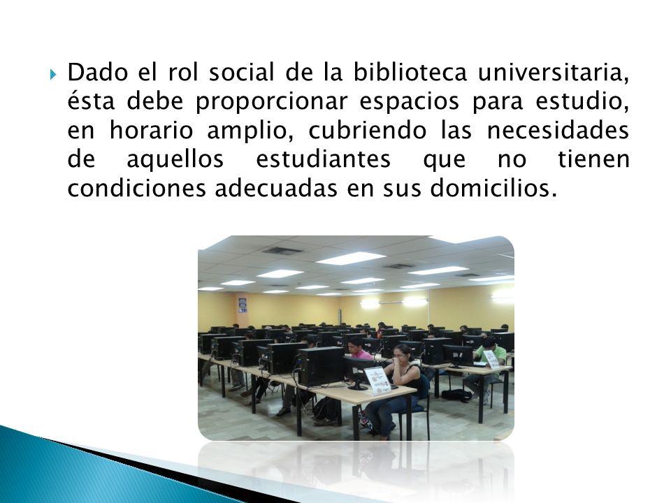 Dado el rol social de la biblioteca universitaria, ésta debe proporcionar espacios para estudio, en horario amplio, cubriendo las necesidades de aquellos estudiantes que no tienen condiciones adecuadas en sus domicilios.