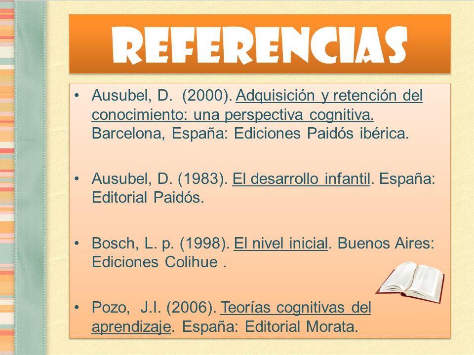 Referencias Ausubel, D. (2000). Adquisición y retención del conocimiento: una perspectiva cognitiva. Barcelona, España: Ediciones Paidós ibérica.