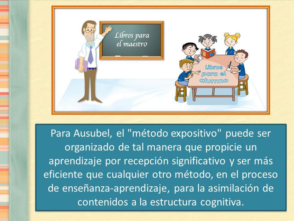 Para Ausubel, el método expositivo puede ser organizado de tal manera que propicie un aprendizaje por recepción significativo y ser más eficiente que cualquier otro método, en el proceso de enseñanza-aprendizaje, para la asimilación de contenidos a la estructura cognitiva.