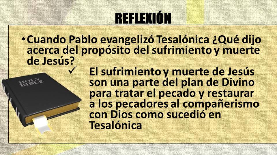 REFLEXIÓN Cuando Pablo evangelizó Tesalónica ¿Qué dijo acerca del propósito del sufrimiento y muerte de Jesús