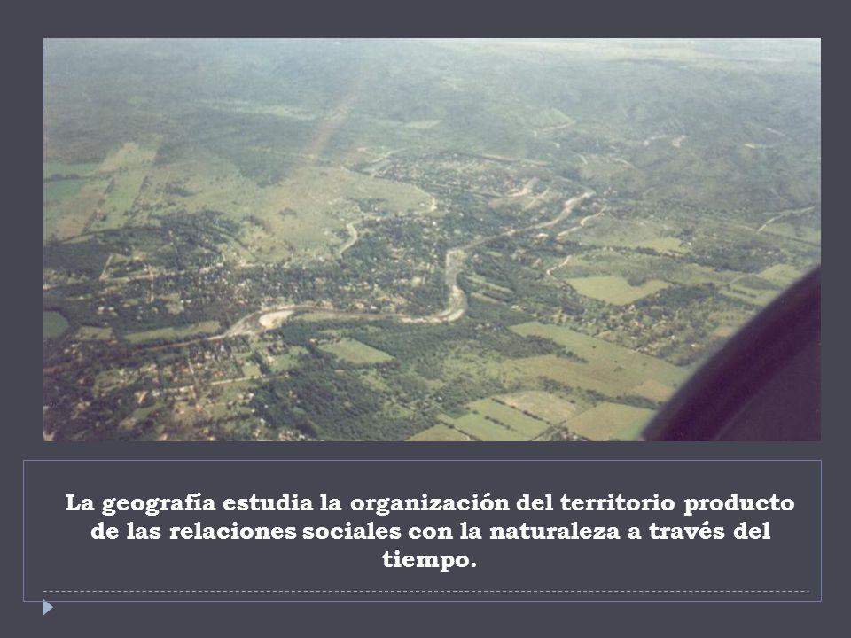 La geografía estudia la organización del territorio producto de las relaciones sociales con la naturaleza a través del tiempo.