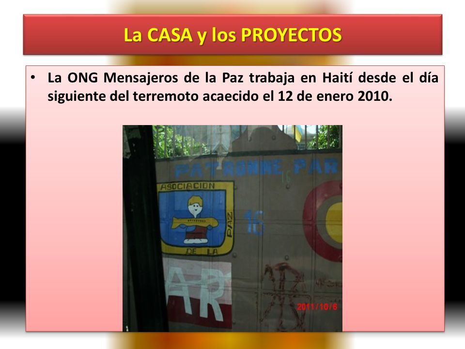 La CASA y los PROYECTOS La ONG Mensajeros de la Paz trabaja en Haití desde el día siguiente del terremoto acaecido el 12 de enero 2010.