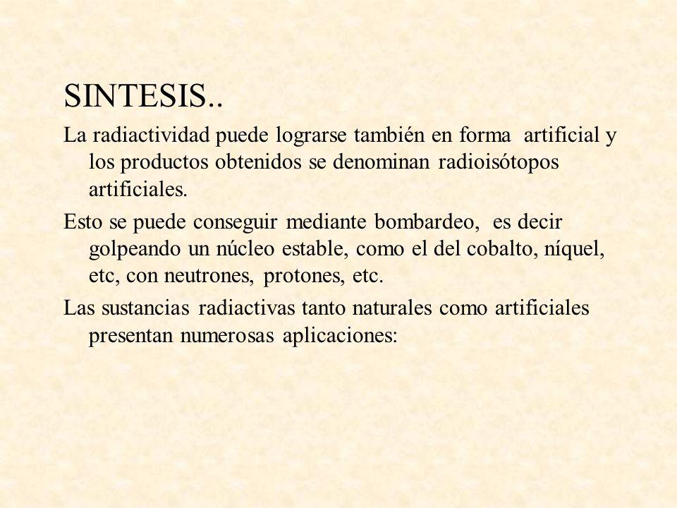 SINTESIS.. La radiactividad puede lograrse también en forma artificial y los productos obtenidos se denominan radioisótopos artificiales.