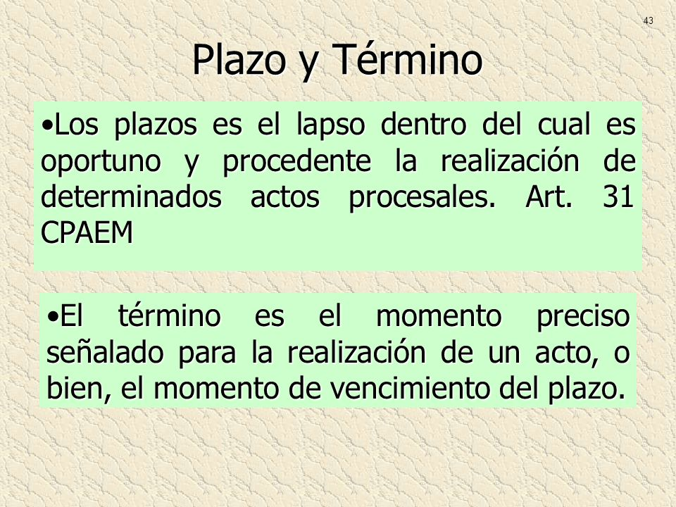 43 Plazo y Término. Los plazos es el lapso dentro del cual es oportuno y procedente la realización de determinados actos procesales. Art. 31 CPAEM.