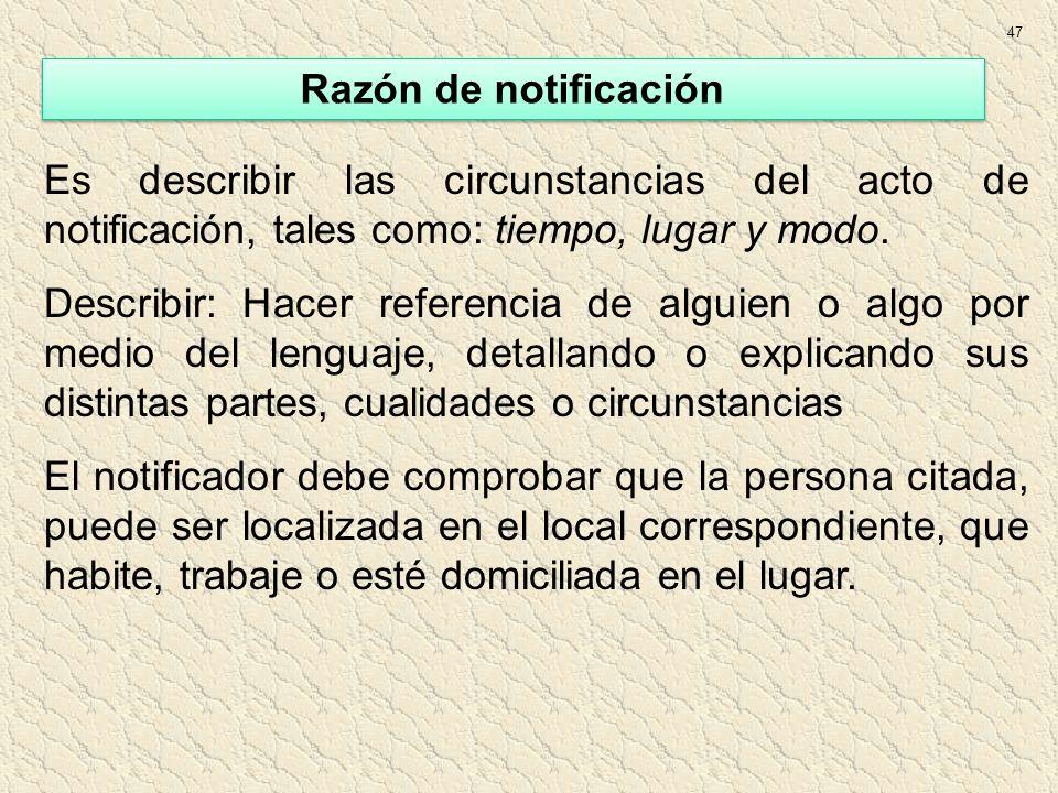 47 Razón de notificación. Es describir las circunstancias del acto de notificación, tales como: tiempo, lugar y modo.