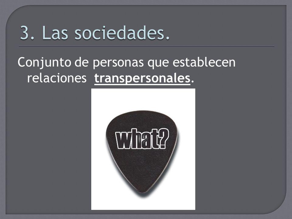 3. Las sociedades. Conjunto de personas que establecen relaciones transpersonales.