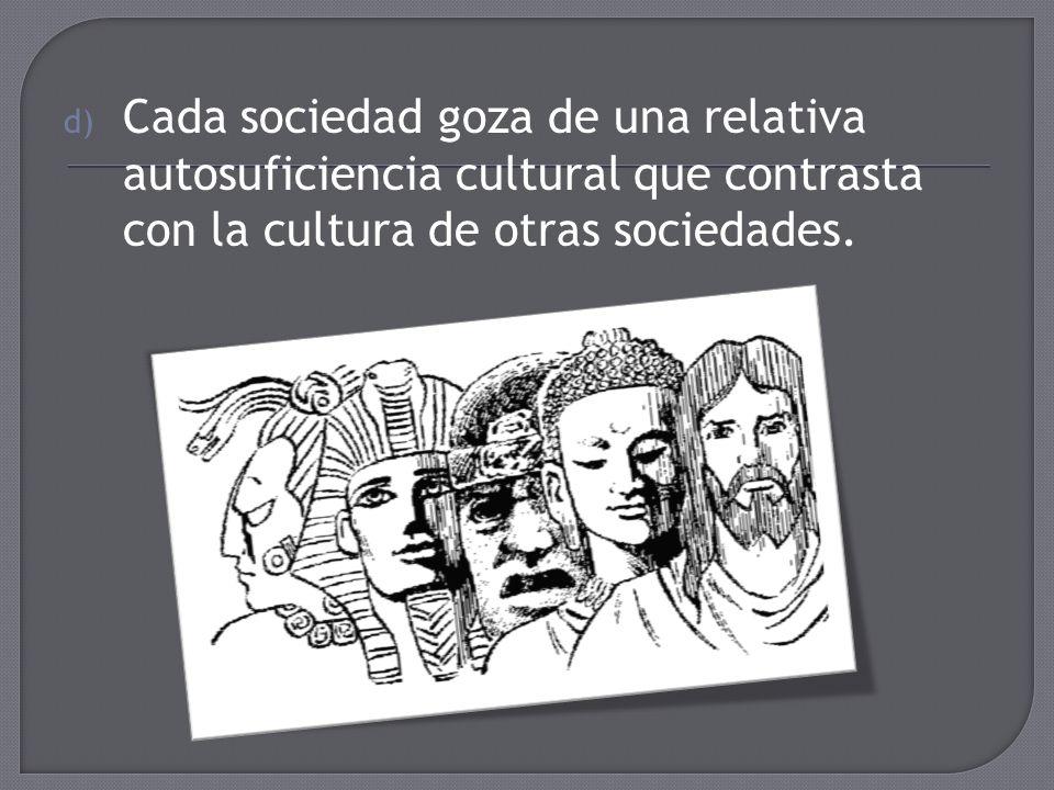 Cada sociedad goza de una relativa autosuficiencia cultural que contrasta con la cultura de otras sociedades.