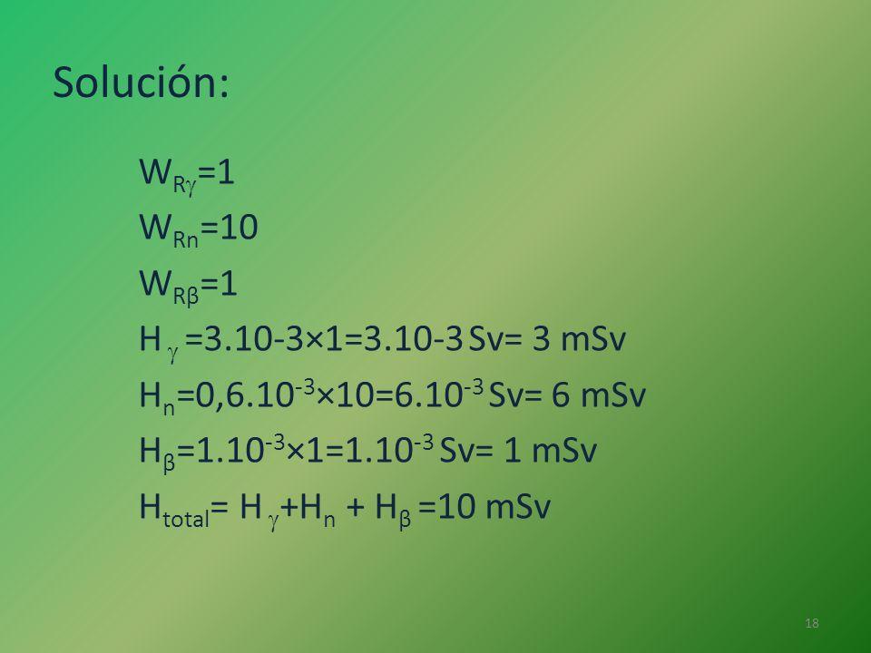 Solución: WR=1 WRn=10 WRβ=1 H  =3.10-3×1=3.10-3 Sv= 3 mSv Hn=0,6.10-3×10=6.10-3 Sv= 6 mSv Hβ=1.10-3×1=1.10-3 Sv= 1 mSv Htotal= H +Hn + Hβ =10 mSv